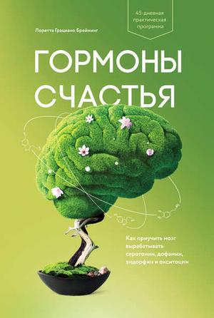 БРОЙНИНГ Л. Гормоны счастья. Как приучить мозг вырабатывать серотонин, дофамин, эндорфин и окситоцин