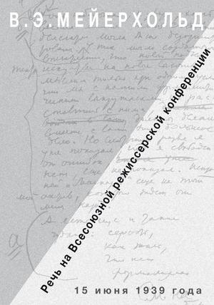 МЕЙЕРХОЛЬД В., ФЕЛЬДМАН О. Речь на Всесоюзной режиссёрской конференции 15 июня 1939 года