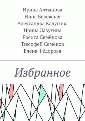 АЛТЫНОВА И., БЕРЕЖНАЯ Н., КАЛУГИНА А., ЛАЗУТИНА И., СЕМЁНОВ Т., СЕМЁНОВА Р., ФЁДОРОВА Е. Избранное