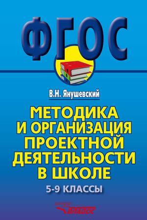 ЯНУШЕВСКИЙ В. Методика и организация проектной деятельности в школе. 5-9 классы. Методическое пособие