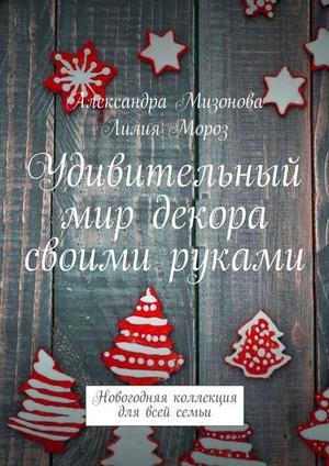 МИЗОНОВА А., МОРОЗ Л. Удивительный мир декора своими руками. Новогодняя коллекция для всей семьи