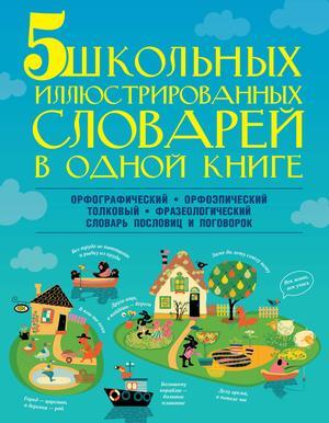 АЛЕКСЕЕВ Ф., РЕЗНИЧЕНКО И., ТИХОНОВА М., ФОКИНА А. 5 школьных иллюстрированных словарей в одной книге