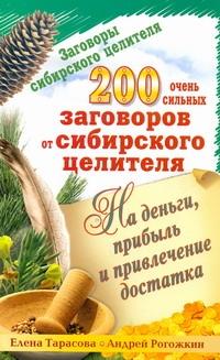 РОГОЖКИН А., ТАРАСОВА Е. Заговоры сибирского целителя. 200 очень сильных заговоров от сибирского целителя