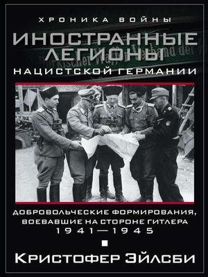 ЭЙЛСБИ К. Иностранные легионы нацистской Германии. Добровольческие формирования, воевавшие на стороне Гитлера. 1941–1945
