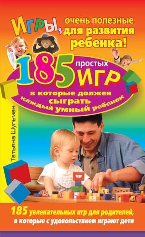 ШУЛЬМАН Т. Игры, очень полезные для развития ребенка! 185 простых игр, в которые должен сыграть каждый умный ребенок