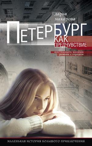 МАКАРОВА Д. Петербург как предчувствие. Шестнадцать месяцев романа с городом. Маленькая история большого приключения