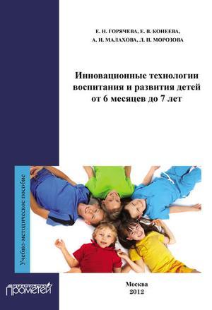 ГОРЯЧЕВА Е., КОНЕЕВА Е., МАЛАХОВА А., МОРОЗОВА Л. Инновационные технологии воспитания и развития детей от 6 месяцев до 7 лет