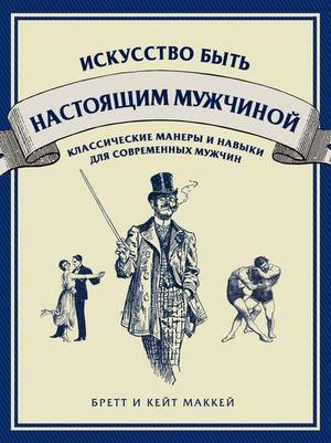 МАККЕЙ Б., МАККЕЙ К. Искусство быть настоящим мужчиной. Классические навыки и манеры для современных мужчин