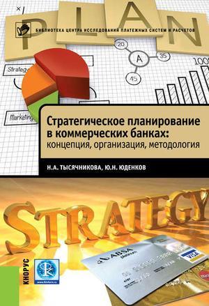ТЫСЯЧНИКОВА Н., ЮДЕНКОВ Ю. Стратегическое планирование в коммерческих банках: концепция, организация, методология