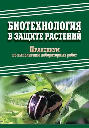 ДОБРОНРАВОВА М., ПАВЛОВ Д., ЧЕНИКАЛОВА Е. Биотехнология в защите растений. Практикум по выполнению лабораторных работ