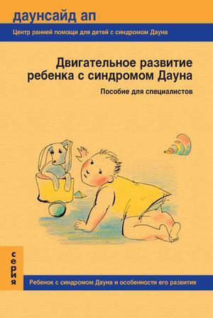 ЖИЯНОВА П., НЕЧАЕВА Т., ПОЛЕ Е. Двигательное развитие ребенка с синдромом Дауна. Пособие для специалистов