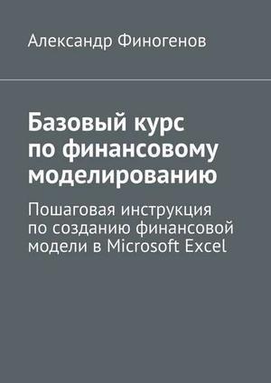 ФИНОГЕНОВ А. Базовыйкурс пофинансовому моделированию. Пошаговая инструкция посозданию финансовой модели вMicrosoft Excel