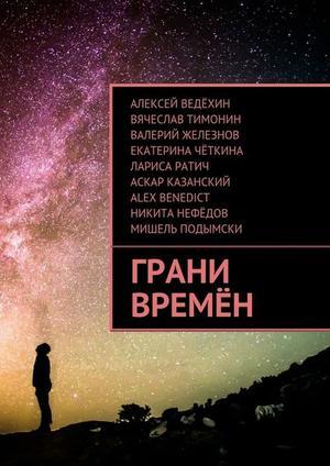 BENEDICT A., ВЕДЁХИН А., ЖЕЛЕЗНОВ В., КАЗАНСКИЙ А., НЕФЁДОВ Н., ПОДЫМСКИ М., РАТИЧ Л., ТИМОНИН В., ЧЁТКИНА Е. Грани времён