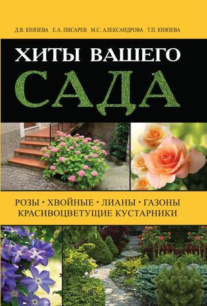 АЛЕКСАНДРОВА М., КНЯЗЕВА Т., КНЯЗЕВА Д., ПИСАРЕВ Е. Хиты вашего сада. Розы, хвойные, лианы, газоны, красивоцветущие кустарники