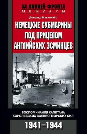МАКИНТАЙР Д. Немецкие субмарины под прицелом английских эсминцев. Воспоминания капитана Королевских военно-морских сил. 1941-1944