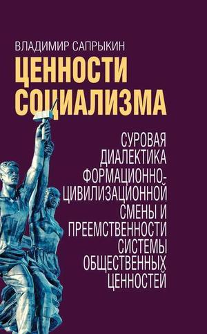 САПРЫКИН В. Ценности социализма. Суровая диалектика формационно-цивилизационной смены и преемственности системы общественных ценностей