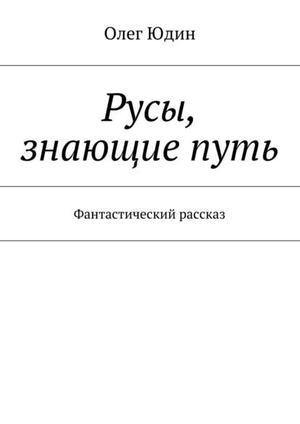 ЮДИН О. Русы, знающие путь