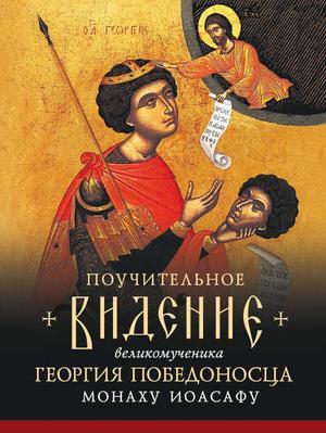 СВЯТОГОРЕЦ М. Поучительное видение Святого Великомученика Георгия Победоносца монаху Иоасафу, первому старцу братства Иоасафеев