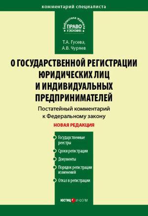 ГУСЕВА Т., ЧУРЯЕВ А. Комментарий к Федеральному закону «О государственной регистрации юридических лиц и индивидуальных предпринимателей» (постатейный)