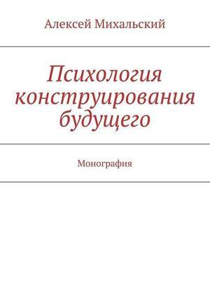 МИХАЛЬСКИЙ А. Психология конструирования будущего