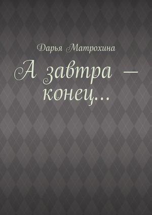 МАТРОХИНА Д. Азавтра– конец…
