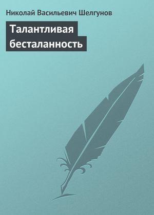 ШЕЛГУНОВ Н. Талантливая бесталанность