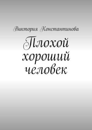 КОНСТАНТИНОВА В. Плохой хороший человек