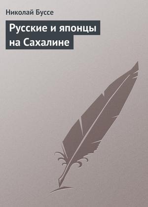 БУССЕ Н. Русские и японцы на Сахалине
