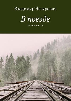 НЕВЯРОВИЧ В. В поезде. Стихи и притчи