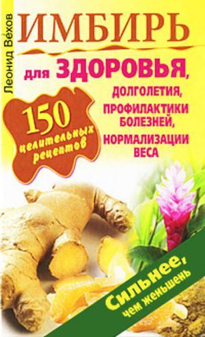 ВЕХОВ Л. Имбирь. 150 целительных рецептов для здоровья, долголетия, профилактики болезней, нормализации веса