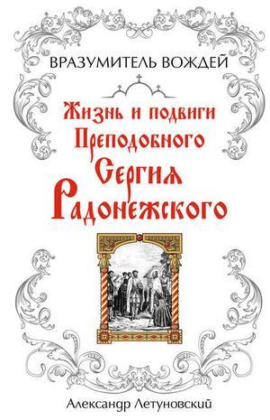 ЛЕТУНОВСКИЙ А. Вразумитель вождей. Жизнь и подвиги Преподобного Сергия Радонежского