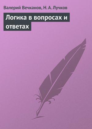 Вечканов В., ЛУЧКОВ Н. Логика в вопросах и ответах