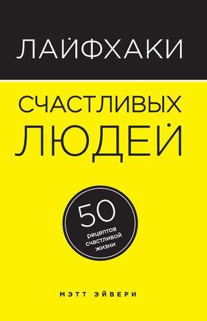 ЭЙВЕРИ М. Лайфхаки счастливых людей. 50 рецептов счастливой жизни