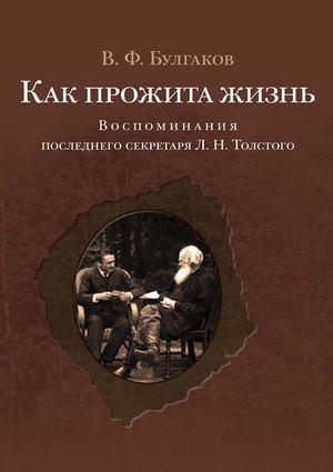 БУЛГАКОВ В. Как прожита жизнь. Воспоминания последнего секретаря Л. Н. Толстого
