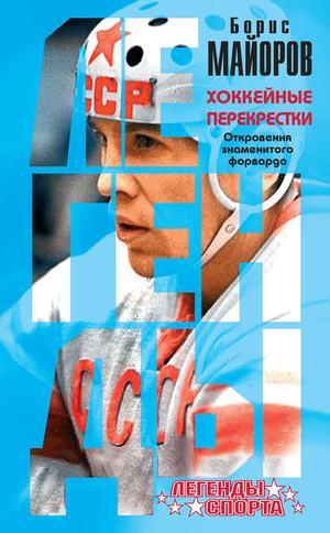 МАЙОРОВ Б. Хоккейные перекрестки. Откровения знаменитого форварда