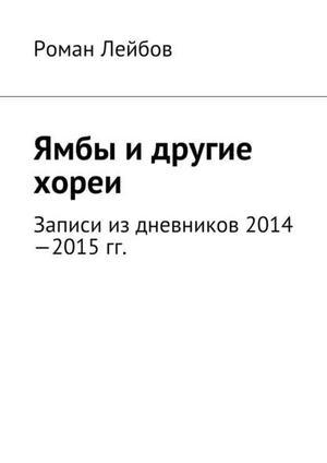 ЛЕЙБОВ Р. Ямбы идругие хореи. Записи издневников 2014—2015гг.