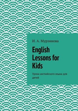 МУРЗИНОВА И. English Lessons for Kids. Уроки английского языка для детей