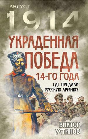 УСТИНОВ В. Украденная победа 14-го года. Где предали русскую армию?