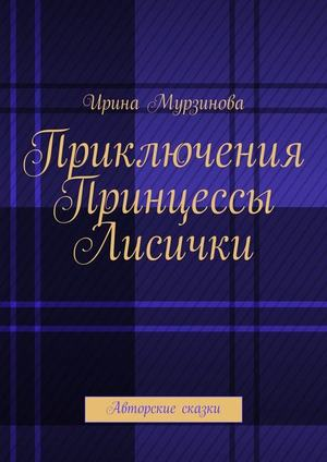 МУРЗИНОВА И. Приключения Принцессы Лисички. Авторские сказки