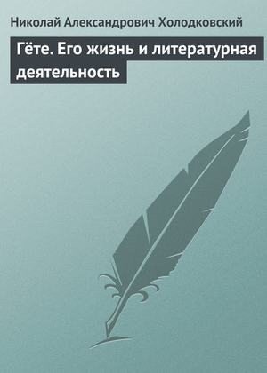 ХОЛОДКОВСКИЙ Н. Гёте. Его жизнь и литературная деятельность