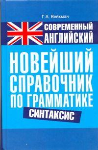 ВЕЙХМАН Г. Современный английский. Новейший справочник по грамматике. Синтакси