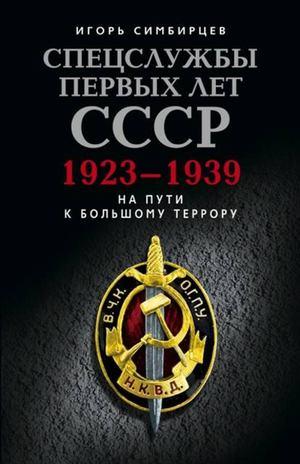 СИМБИРЦЕВ И. Спецслужбы первых лет СССР. 1923–1939: На пути к большому террору