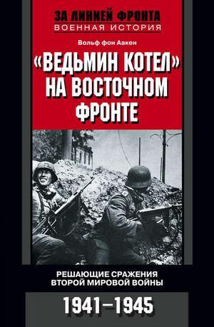 ААКЕН В. «Ведьмин котел» на Восточном фронте. Решающие сражения Второй мировой войны. 1941-1945