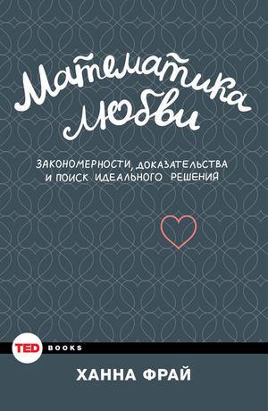 ФРАЙ Х. Математика любви. Закономерности, доказательства и поиск идеального решения