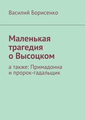 БОРИСЕНКО В. Маленькая трагедия оВысоцком. атакже: Примадонна ипророк-гадальщик