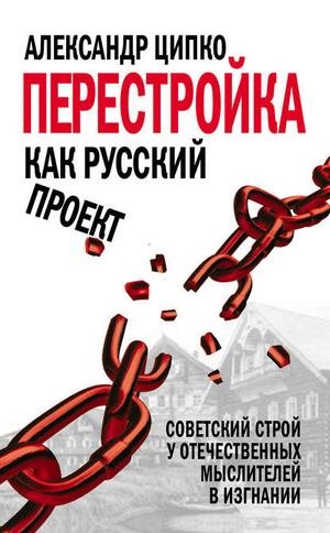 ЦИПКО А. Перестройка как русский проект. Советский строй у отечественных мыслителей в изгнании