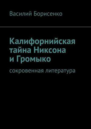 БОРИСЕНКО В. Калифорнийская тайна Никсона иГромыко. сокровенная литература