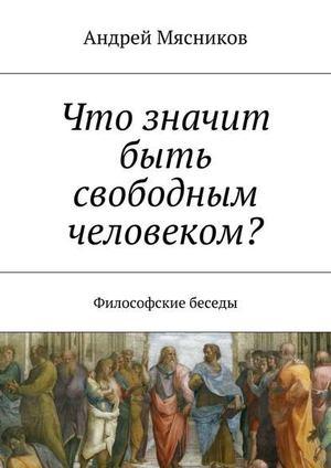 МЯСНИКОВ А. Что значит быть свободным человеком? Философские беседы