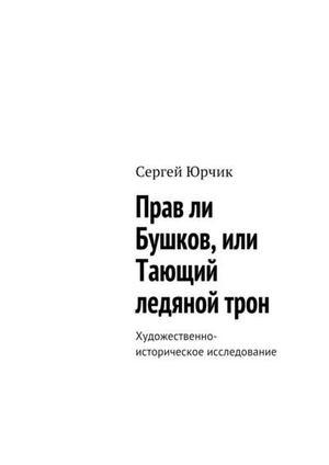 ЮРЧИК С. Прав ли Бушков, или Тающий ледяной трон. Художественно-историческое исследование