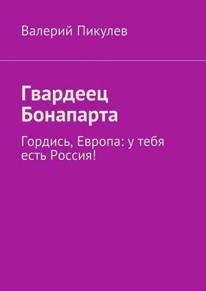 ПИКУЛЕВ В. Гвардеец Бонапарта. Гордись, Европа: утебя есть Россия!